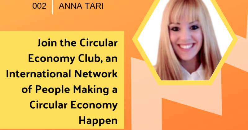Episode 002: Join the Circular Economy Club, an International Network of People Making a Circular Economy Happen with Anna Tari