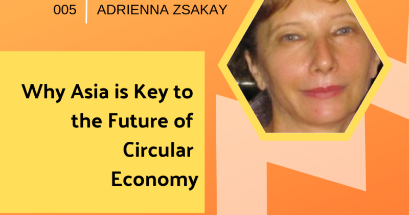 Episode 005: Why Asia is Key to the Future of Circular Economy with Adrianna Zsakay