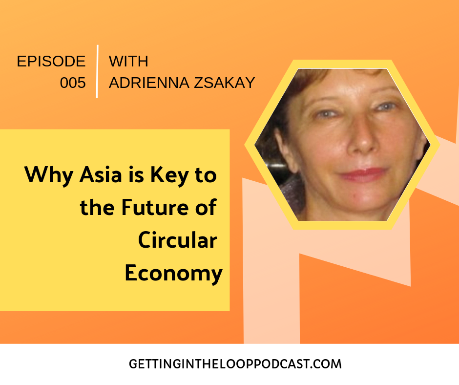 Why Asia is Key to the Future of Circular Economy with Adrienna Zsakay | Getting in the Loop Podcast