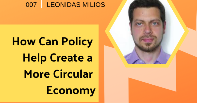Episode 007: How Policy Can Help Create a More Circular Economy with Leonidas Milios