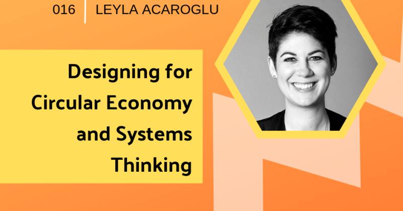 Designing for Circular Economy with Leyla Acaroglu | Getting in the Loop Podcast
