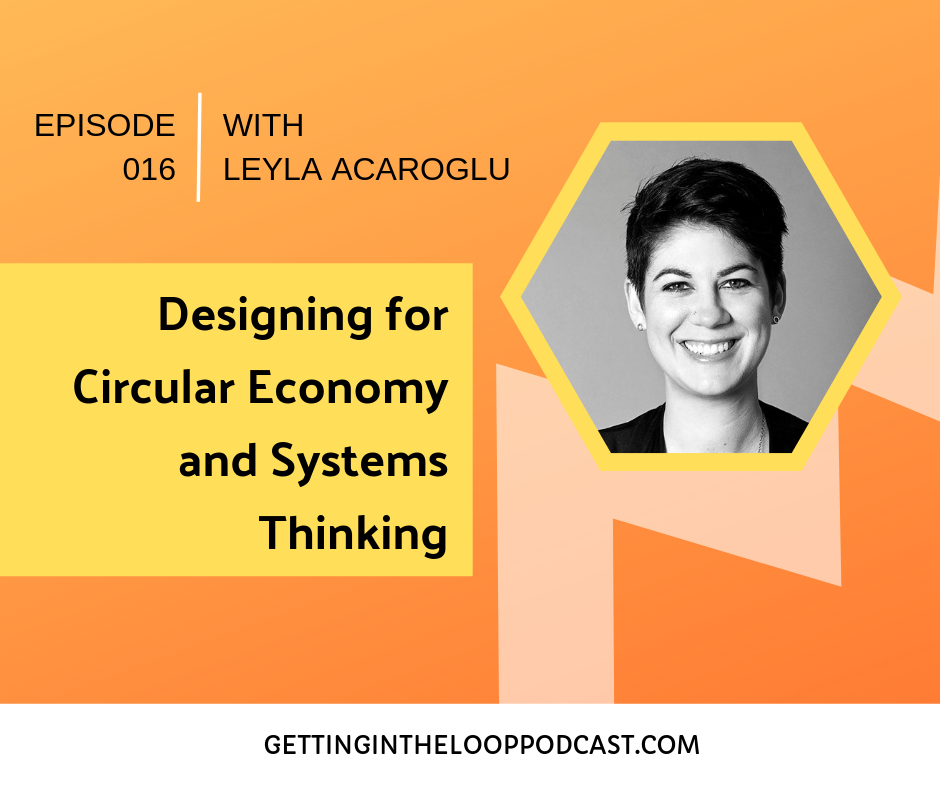 Designing for Circular Economy with Leyla Acaroglu | Getting in the Loop Podcast
