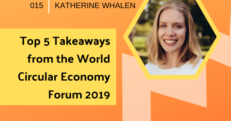 Top 5 Takeaways from the World Circular Economy Forum with Katherine Whalen  | Getting in the Loop Podcast