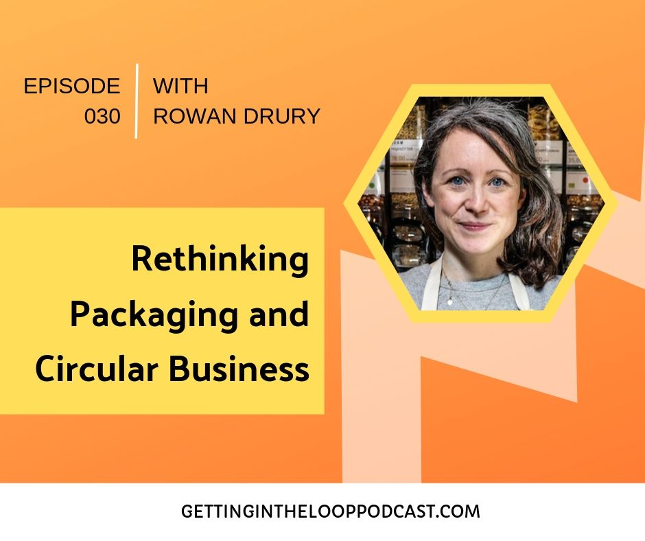 Rethinking Packaging and Circular Business with Rowan Drury | Getting in the Loop Podcast