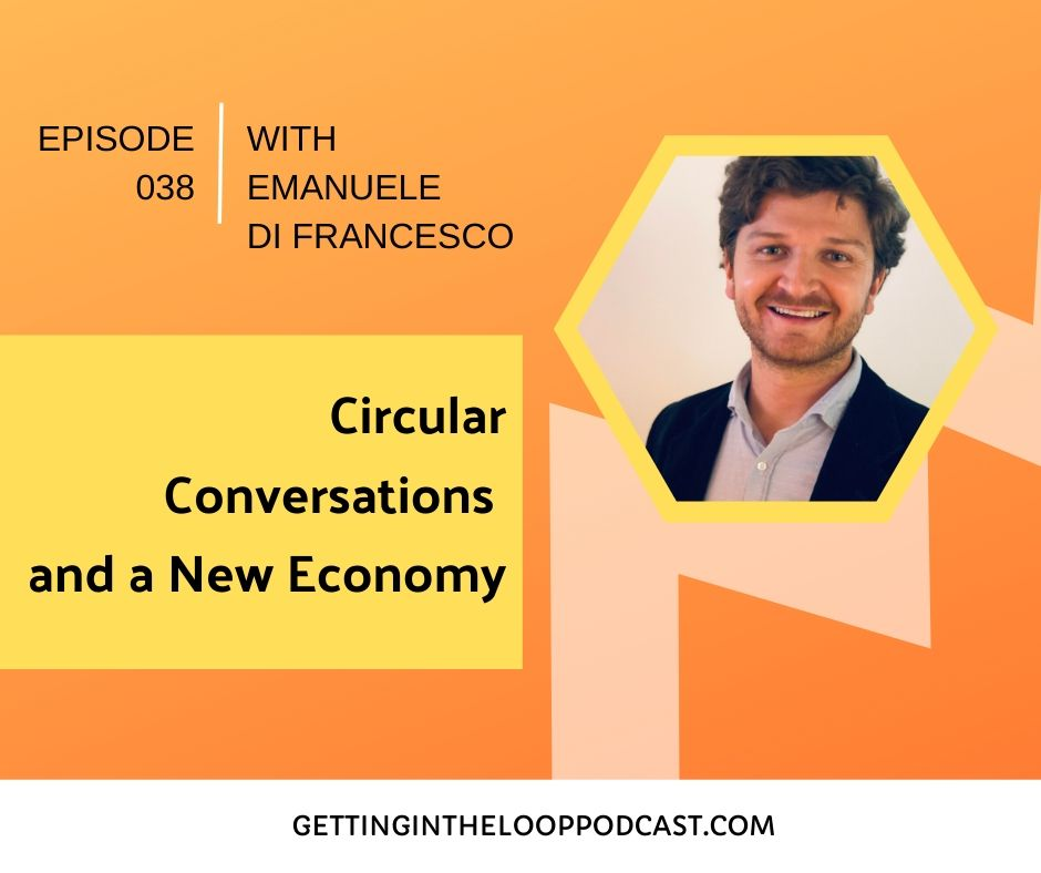 Circular Conversations and a New Economy with Emanuele Di Francesco  | Getting in the Loop Podcast