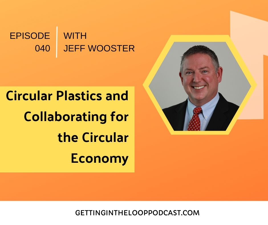 Circular Plastics and Collaborating for the Circular Economy with Jeff Wooster | Getting in the Loop Podcast